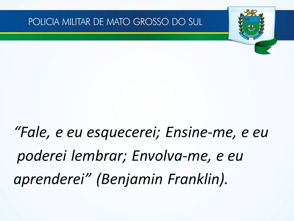 Fale, e eu esquecerei; Ensine-me, e eu poderei lembrar; Envolva-me, e eu aprenderei (Benjamin Franklin).