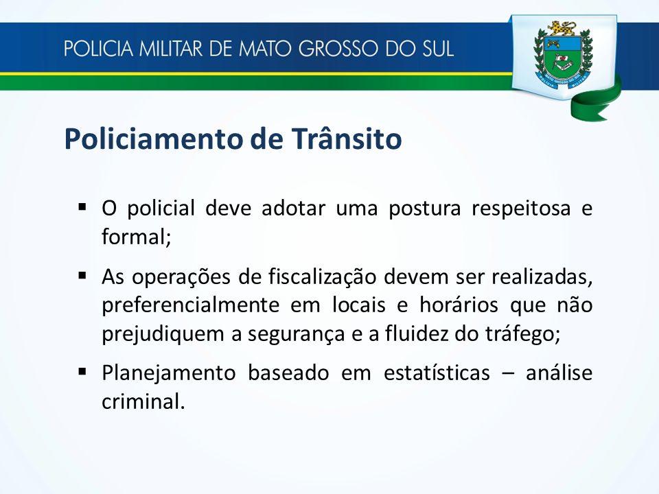 Policiamento de Trânsito O policial deve adotar uma postura respeitosa e formal; As operações de fiscalização devem ser realizadas, preferencialmente