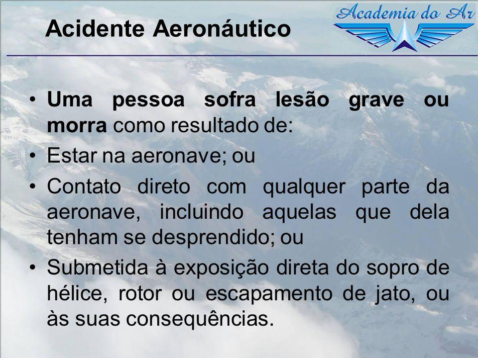 Acidente Aeronáutico Uma pessoa sofra lesão grave ou morra como resultado de: Estar na aeronave; ou Contato direto com qualquer parte da aeronave, inc