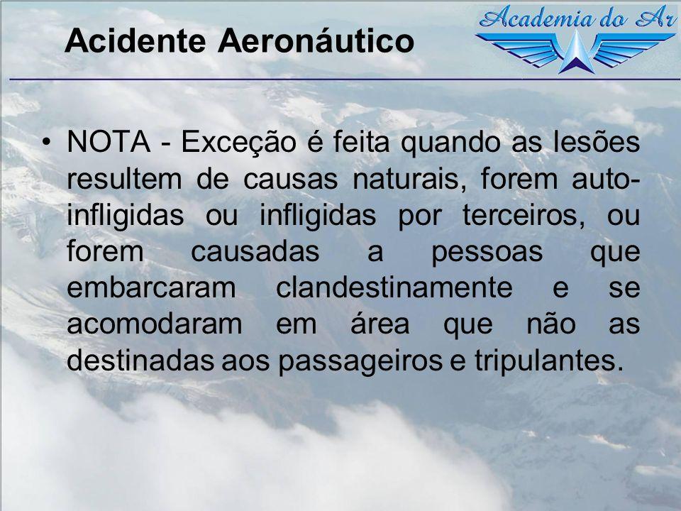 Acidente Aeronáutico NOTA - Exceção é feita quando as lesões resultem de causas naturais, forem auto- infligidas ou infligidas por terceiros, ou forem