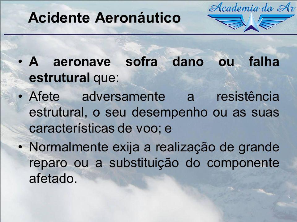 Acidente Aeronáutico A aeronave sofra dano ou falha estrutural que: Afete adversamente a resistência estrutural, o seu desempenho ou as suas caracterí