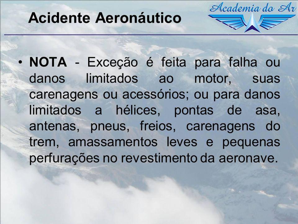 Acidente Aeronáutico NOTA - Exceção é feita para falha ou danos limitados ao motor, suas carenagens ou acessórios; ou para danos limitados a hélices,