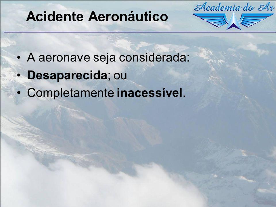 Acidente Aeronáutico A aeronave seja considerada: Desaparecida; ou Completamente inacessível.