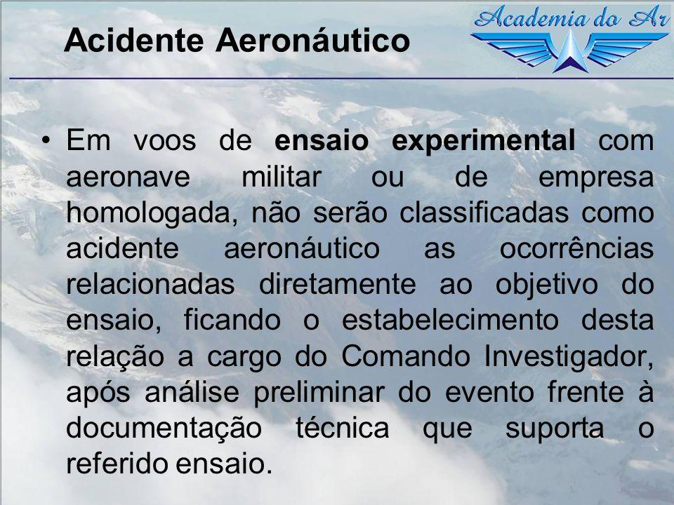 Acidente Aeronáutico Em voos de ensaio experimental com aeronave militar ou de empresa homologada, não serão classificadas como acidente aeronáutico a