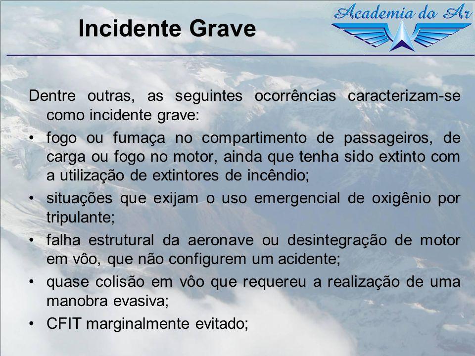 Incidente Grave Dentre outras, as seguintes ocorrências caracterizam-se como incidente grave: fogo ou fumaça no compartimento de passageiros, de carga