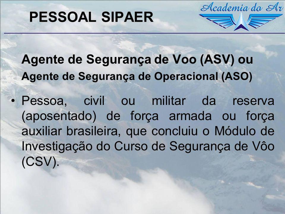 PESSOAL SIPAER Agente de Segurança de Voo (ASV) ou Agente de Segurança de Operacional (ASO) Pessoa, civil ou militar da reserva (aposentado) de força