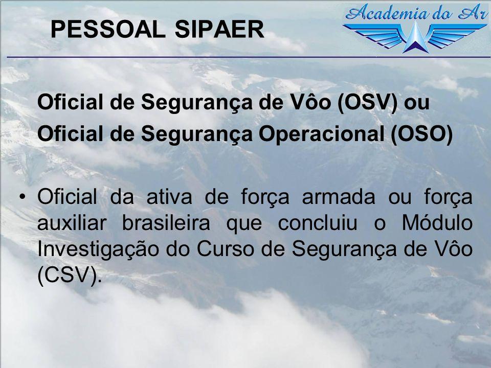 PESSOAL SIPAER Oficial de Segurança de Vôo (OSV) ou Oficial de Segurança Operacional (OSO) Oficial da ativa de força armada ou força auxiliar brasilei