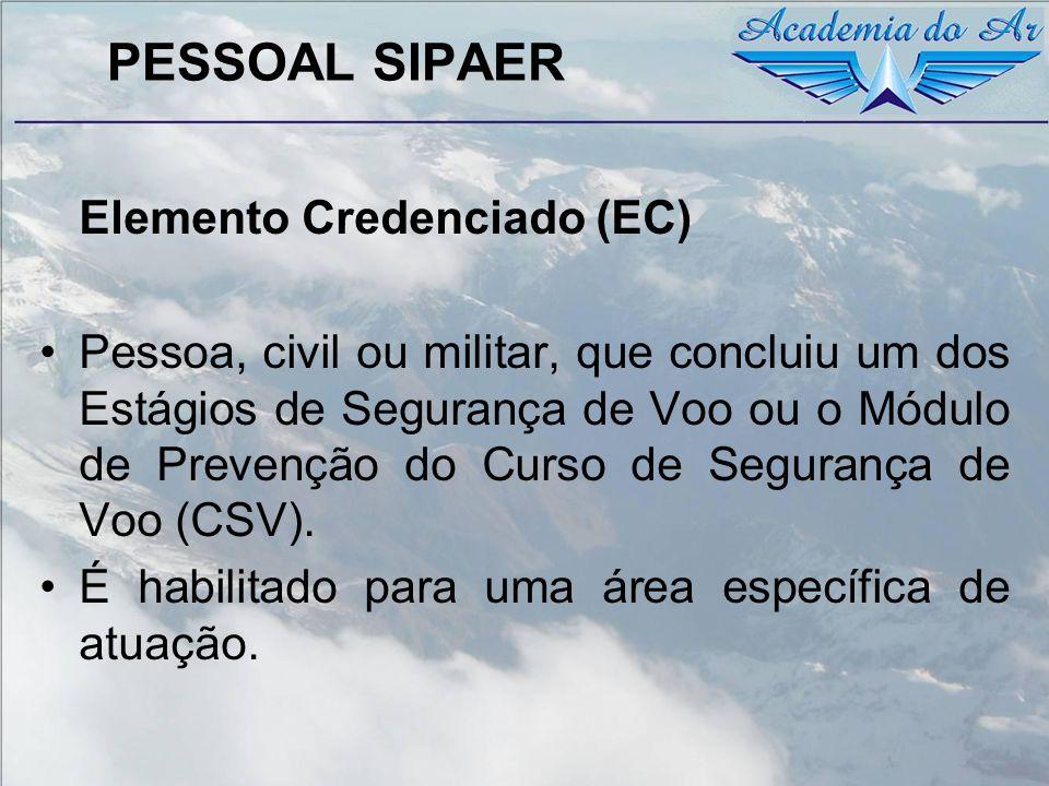 PESSOAL SIPAER Elemento Credenciado (EC) Pessoa, civil ou militar, que concluiu um dos Estágios de Segurança de Voo ou o Módulo de Prevenção do Curso