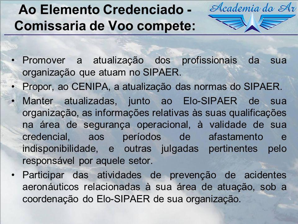 Ao Elemento Credenciado - Comissaria de Voo compete: Promover a atualização dos profissionais da sua organização que atuam no SIPAER. Propor, ao CENIP