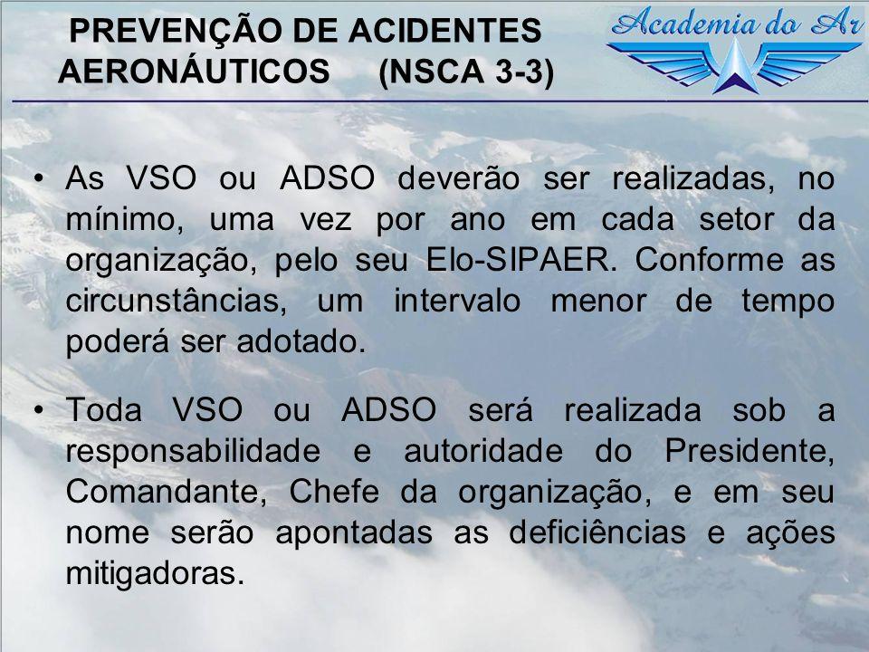 PREVENÇÃO DE ACIDENTES AERONÁUTICOS (NSCA 3-3) As VSO ou ADSO deverão ser realizadas, no mínimo, uma vez por ano em cada setor da organização, pelo se