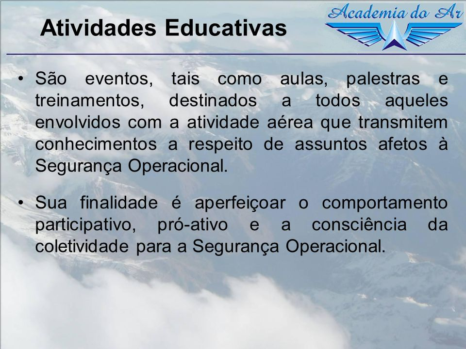 Atividades Educativas São eventos, tais como aulas, palestras e treinamentos, destinados a todos aqueles envolvidos com a atividade aérea que transmit