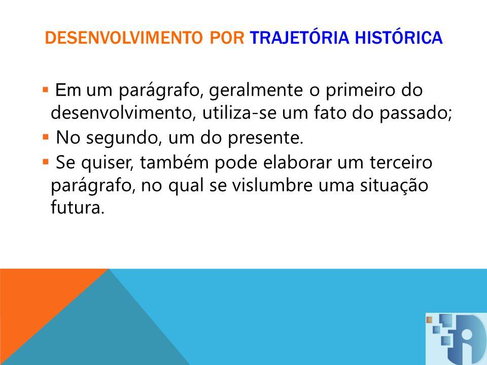 DESENVOLVIMENTO POR TRAJETÓRIA HISTÓRICA Em um parágrafo, geralmente o primeiro do desenvolvimento, utiliza-se um fato do passado; No segundo, um do p