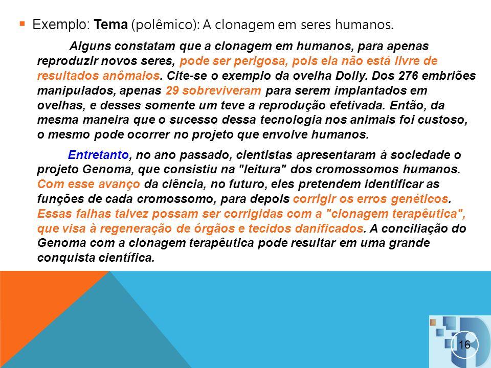 16 Exemplo: Tema ( polêmico): A clonagem em seres humanos. Alguns constatam que a clonagem em humanos, para apenas reproduzir novos seres, pode ser pe