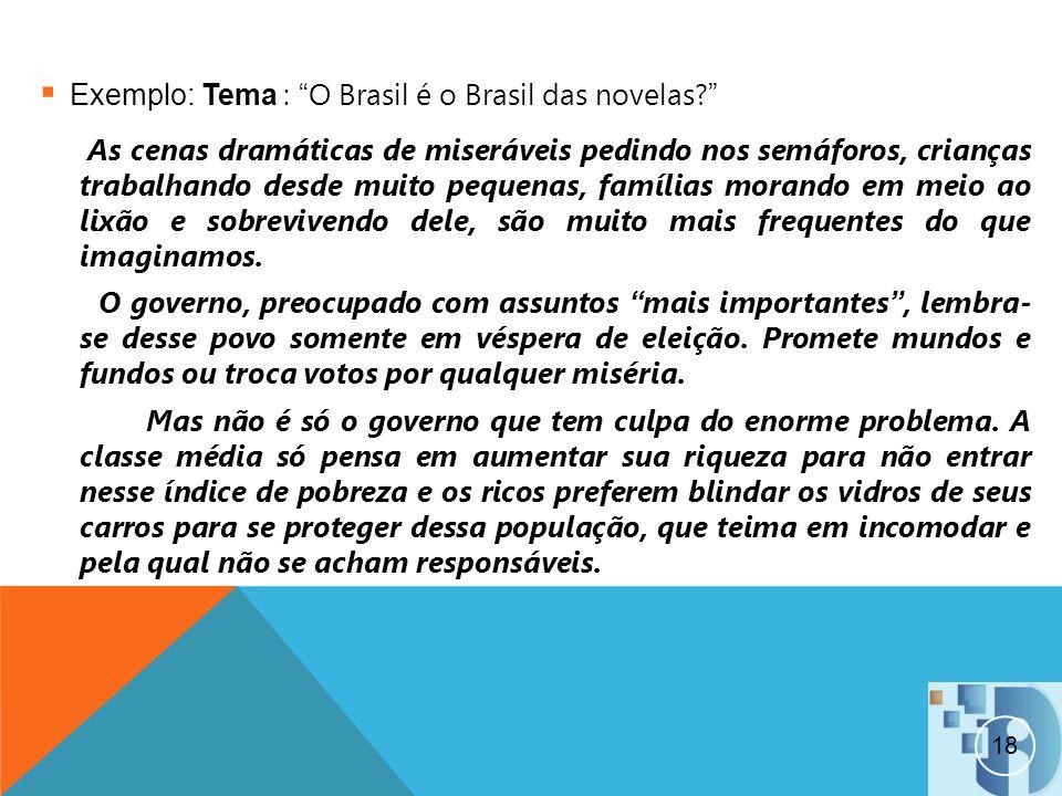 18 Exemplo: Tema : O Brasil é o Brasil das novelas? As cenas dramáticas de miseráveis pedindo nos semáforos, crianças trabalhando desde muito pequenas