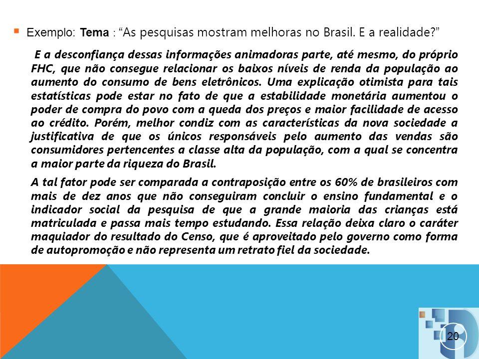 20 Exemplo: Tema :As pesquisas mostram melhoras no Brasil. E a realidade? E a desconfiança dessas informações animadoras parte, até mesmo, do próprio