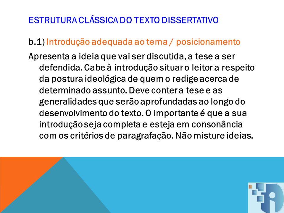 ESTRUTURA CLÁSSICA DO TEXTO DISSERTATIVO b.1) Introdução adequada ao tema / posicionamento Apresenta a ideia que vai ser discutida, a tese a ser defen