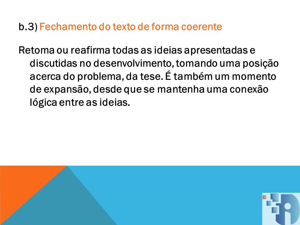 b.3) Fechamento do texto de forma coerente Retoma ou reafirma todas as ideias apresentadas e discutidas no desenvolvimento, tomando uma posição acerca