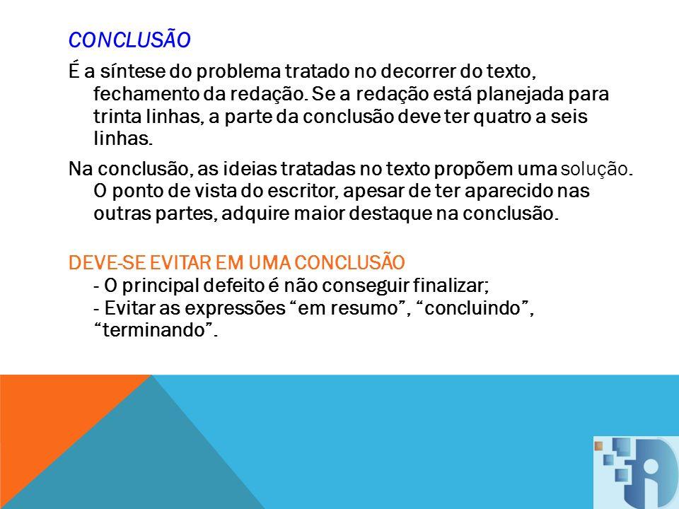 CONCLUSÃO É a síntese do problema tratado no decorrer do texto, fechamento da redação. Se a redação está planejada para trinta linhas, a parte da conc