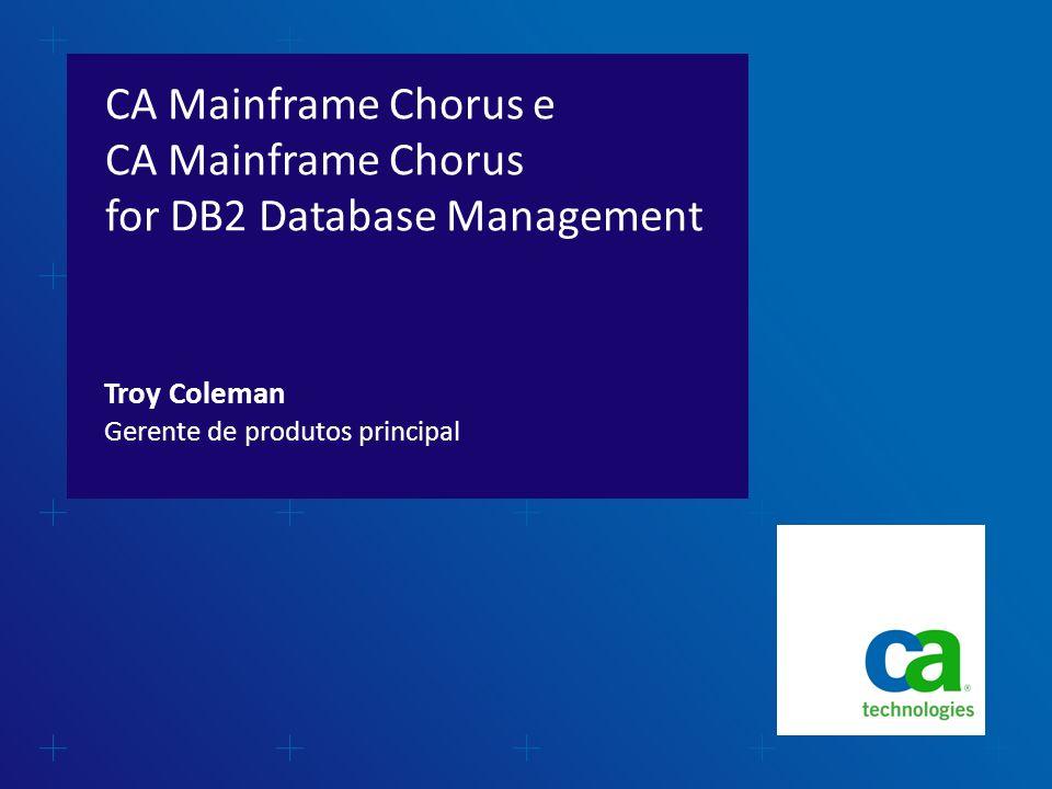 CA Mainframe Chorus e CA Mainframe Chorus for DB2 Database Management Gerente de produtos principal Troy Coleman