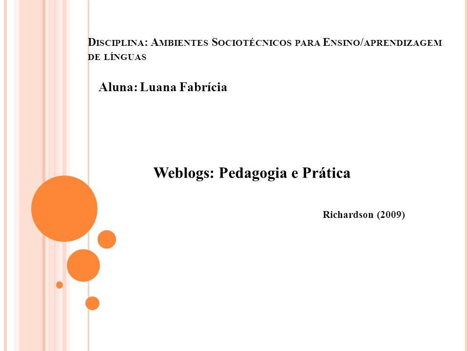D ISCIPLINA : A MBIENTES S OCIOTÉCNICOS PARA E NSINO / APRENDIZAGEM DE LÍNGUAS Aluna: Luana Fabrícia Weblogs: Pedagogia e Prática Richardson (2009)