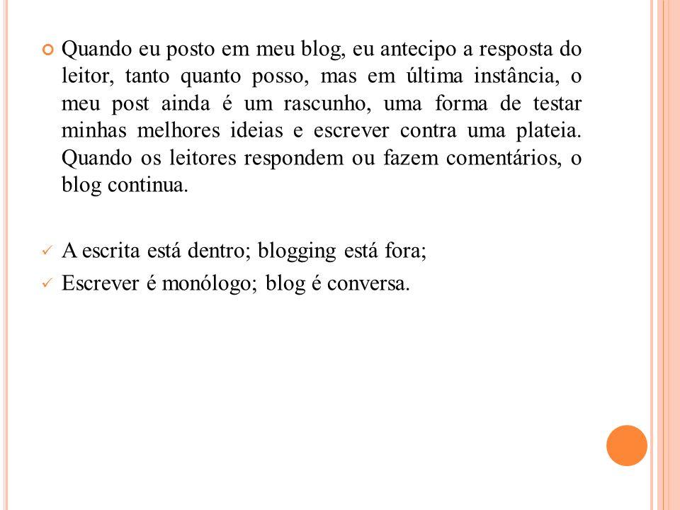 Quando eu posto em meu blog, eu antecipo a resposta do leitor, tanto quanto posso, mas em última instância, o meu post ainda é um rascunho, uma forma de testar minhas melhores ideias e escrever contra uma plateia.