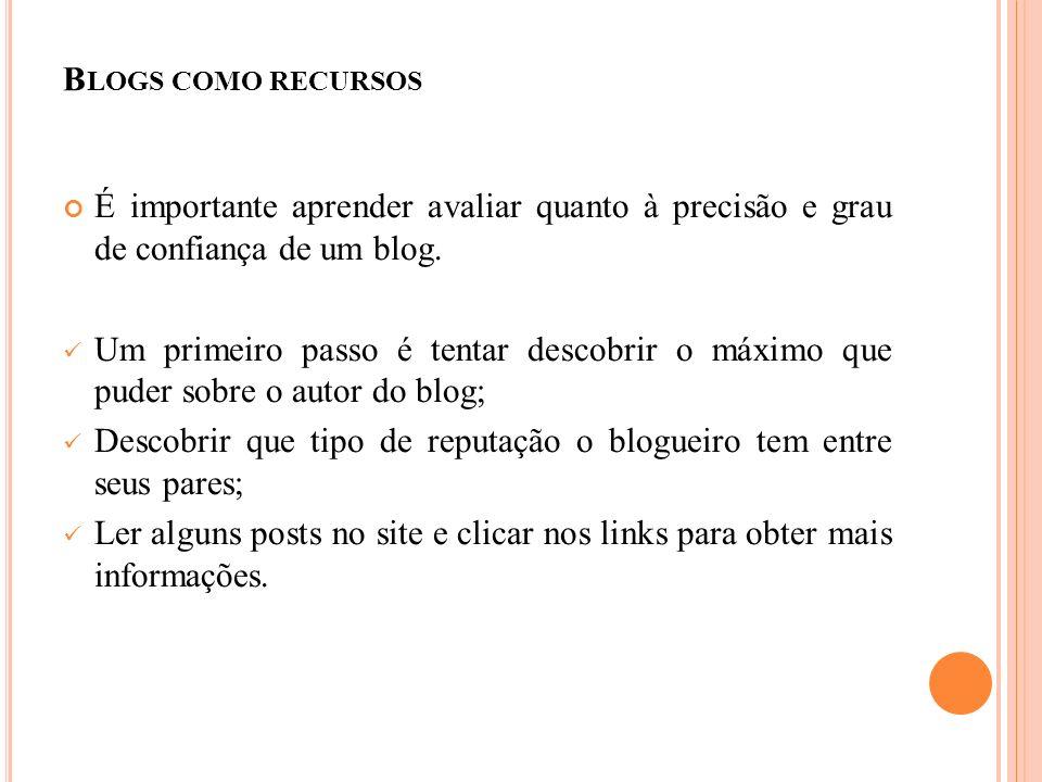 B LOGS COMO RECURSOS É importante aprender avaliar quanto à precisão e grau de confiança de um blog.