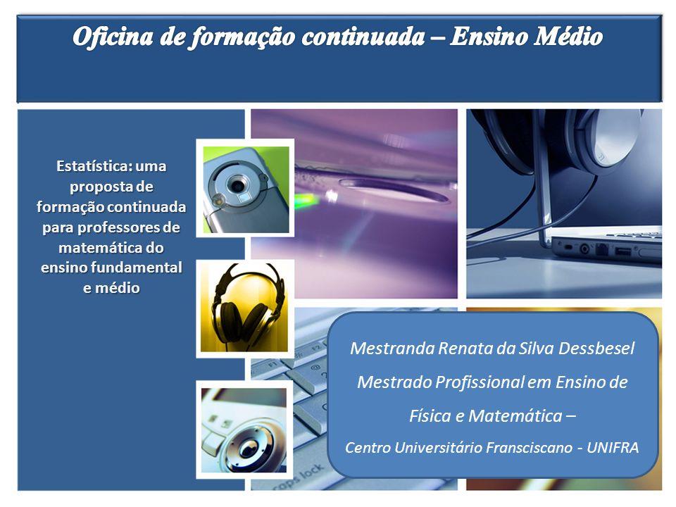 Mestranda Renata da Silva Dessbesel Mestrado Profissional em Ensino de Física e Matemática – Centro Universitário Fransciscano - UNIFRA Estatística: u