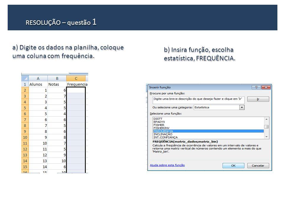 RESOLUÇÃO – questão 1 a) Digite os dados na planilha, coloque uma coluna com frequência. b) Insira função, escolha estatística, FREQUÊNCIA.