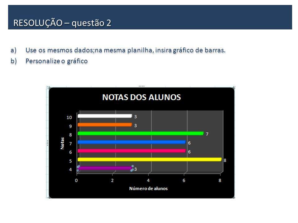 a)Use os mesmos dados;na mesma planilha, insira gráfico de barras. b)Personalize o gráfico a)Use os mesmos dados;na mesma planilha, insira gráfico de