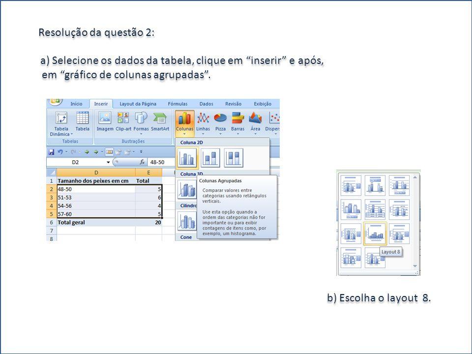 Resolução da questão 2: a) Selecione os dados da tabela, clique em inserir e após, em gráfico de colunas agrupadas. b) Escolha o layout 8.