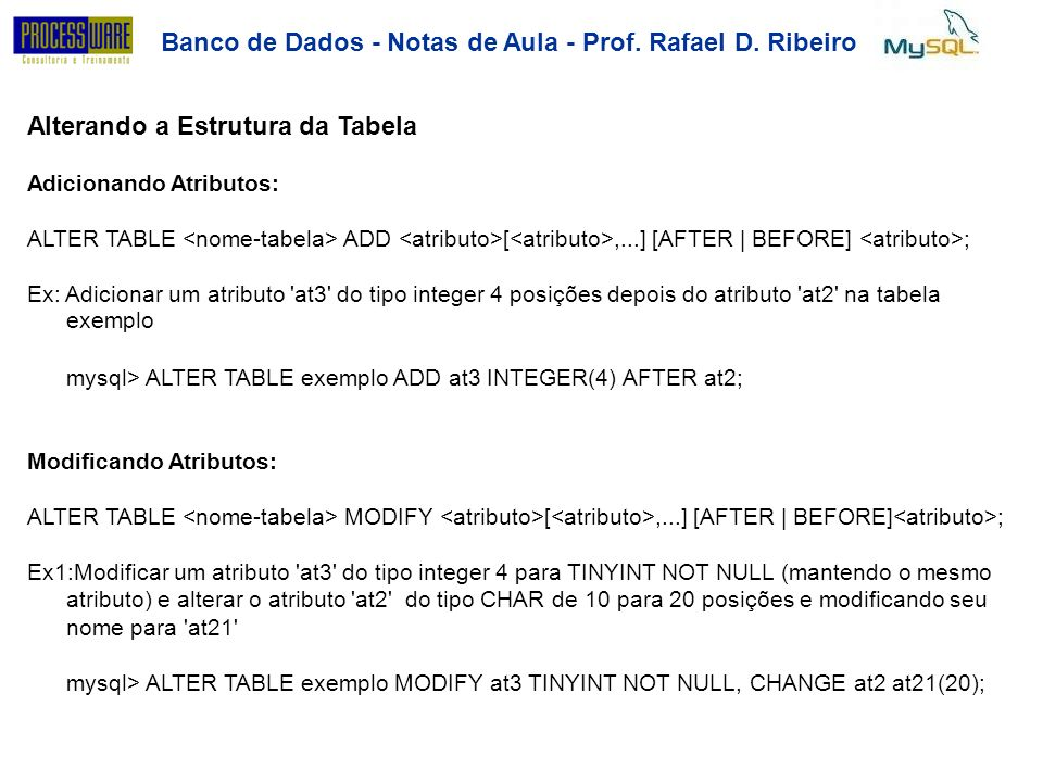Banco de Dados - Notas de Aula - Prof. Rafael D. Ribeiro Alterando a Estrutura da Tabela Adicionando Atributos: ALTER TABLE ADD [,...] [AFTER | BEFORE