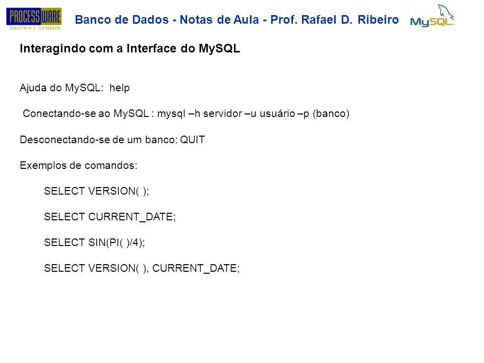 Banco de Dados - Notas de Aula - Prof. Rafael D.Ribeiro Interagindo com a Interface do MySQL Ajuda do MySQL: help Conectando-se ao MySQL : mysql –h se