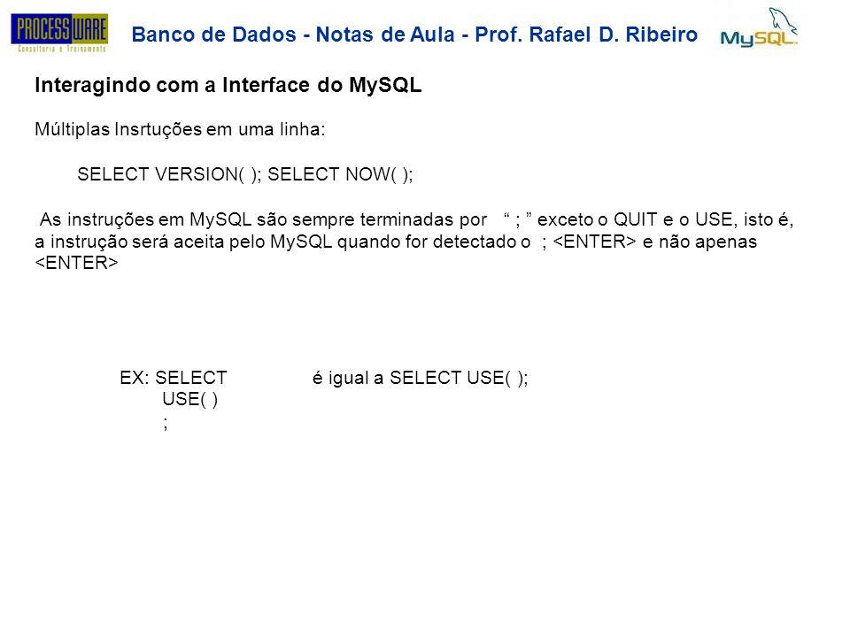 Banco de Dados - Notas de Aula - Prof. Rafael D. Ribeiro Interagindo com a Interface do MySQL Múltiplas Insrtuções em uma linha: SELECT VERSION( ); SE