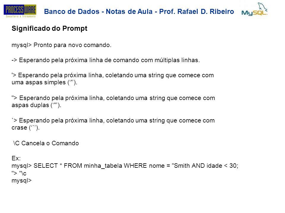Banco de Dados - Notas de Aula - Prof. Rafael D. Ribeiro Significado do Prompt mysql> Pronto para novo comando. -> Esperando pela próxima linha de com