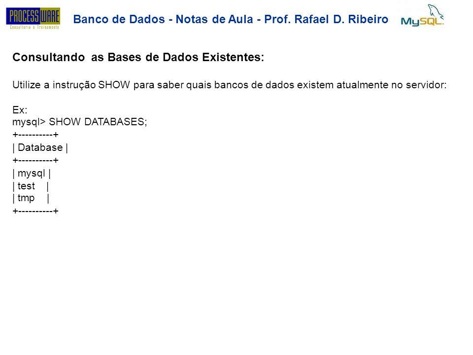 Banco de Dados - Notas deAula-Prof.RafaelD.Ribeiro Criando uma Tabela Exercício: Crie a tabela carros dentro do database aula mysql> CREATE TABLE carros ( placa VARCHAR(7), marca VARCHAR(10), modelo VARCHAR(15), compra DATE, venda DATE); mysql> SHOW TABLES; +---------------------+ | Tables in aula| +---------------------+ | carros| +---------------------+