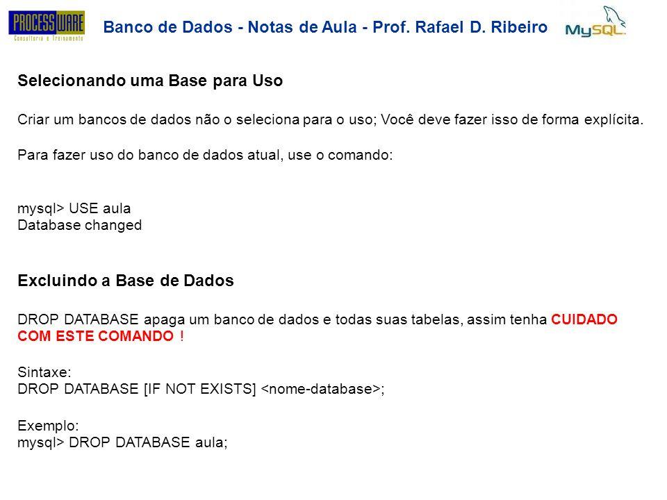 Banco de Dados - Notas de Aula - Prof.RafaelD.Ribeiro Criando uma Tabela CREATE TABLE para especificar o layout de sua tabela: SINTAXE: CREATE [TEMPORARY] TABLE [IF NOT EXISTS] ( [NULL | NOT NULL] [DEFAULT ] [AUTO_INCREMENT] [PRIMARY KEY] ) {ENGINE | TYPE}=engine_name AUTO_INCREMENT = value COMMENT= string MAX_ROWS = value MIN_ROWS = value PACK_KEYS = {0 | 1 | default} ROW_FORMAT = {default | dynamic | fixed | compressed | redundant | compact } Existem diversos atributos de configuração que não são abordados neste material.