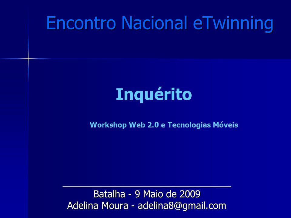 Encontro Nacional eTwinning ________________________________ Batalha - 9 Maio de 2009 Adelina Moura - adelina8@gmail.com Inquérito Workshop Web 2.0 e Tecnologias Móveis