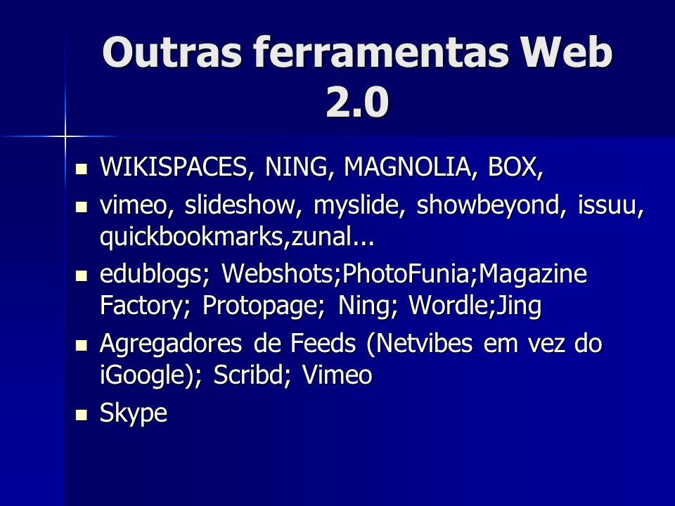 Outras ferramentas Web 2.0 WIKISPACES, NING, MAGNOLIA, BOX, WIKISPACES, NING, MAGNOLIA, BOX, vimeo, slideshow, myslide, showbeyond, issuu, quickbookma