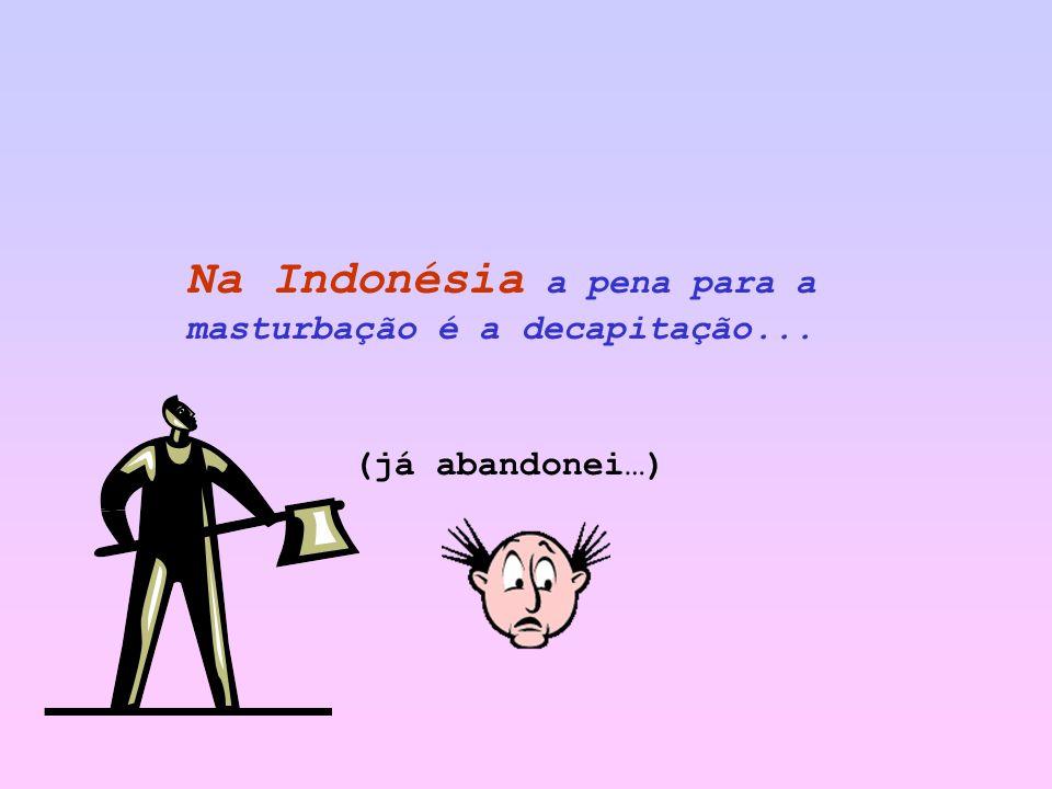 Na Indonésia a pena para a masturbação é a decapitação... (já abandonei…)
