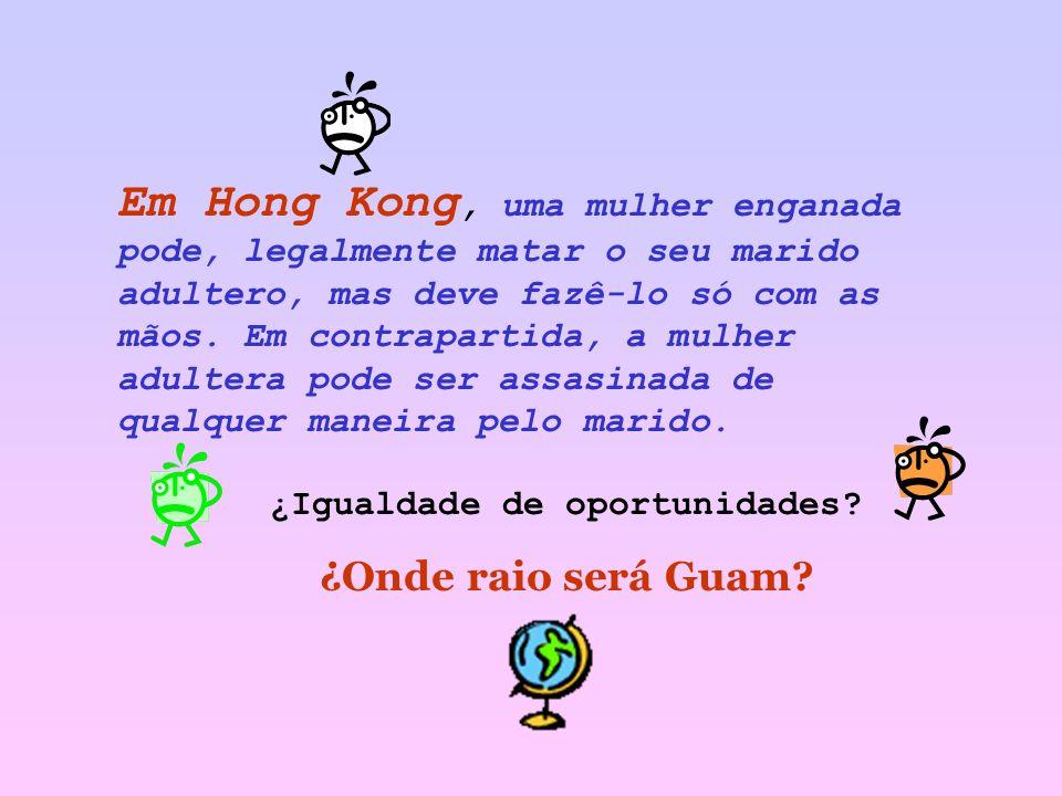 Em Hong Kong, uma mulher enganada pode, legalmente matar o seu marido adultero, mas deve fazê-lo só com as mãos.