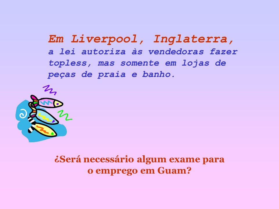 Em Liverpool, Inglaterra, a lei autoriza às vendedoras fazer topless, mas somente em lojas de peças de praia e banho.