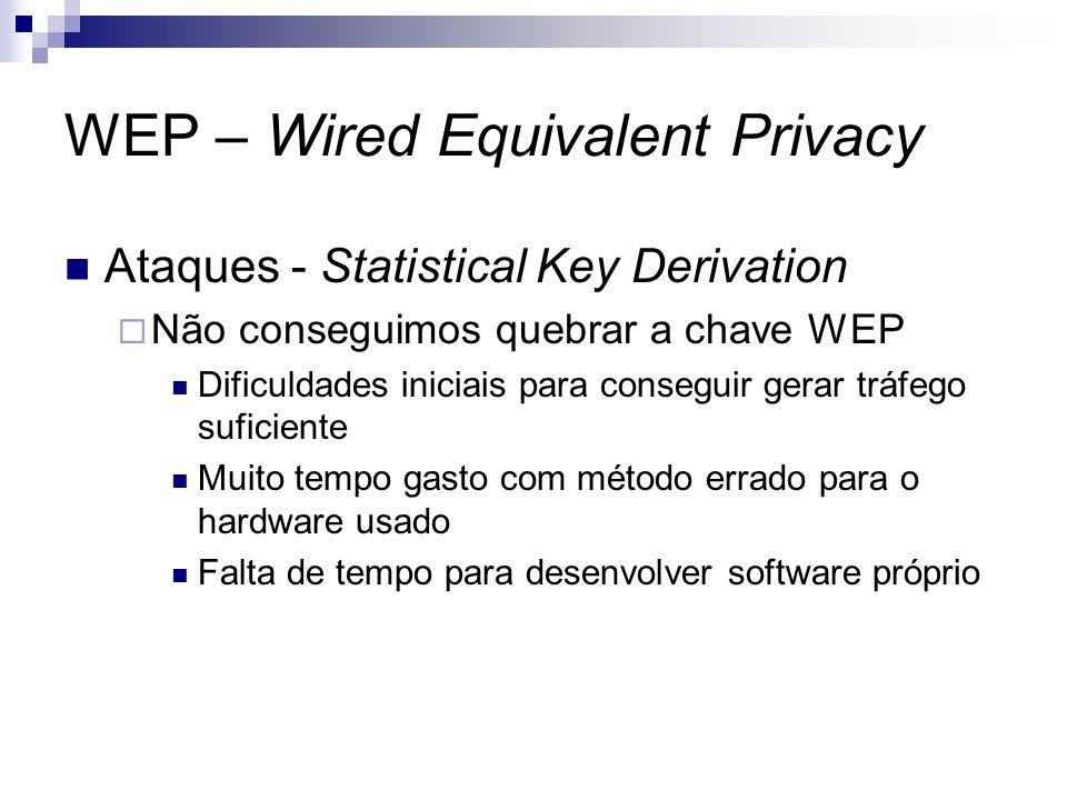 WEP – Wired Equivalent Privacy Ataques - Statistical Key Derivation Não conseguimos quebrar a chave WEP Dificuldades iniciais para conseguir gerar trá