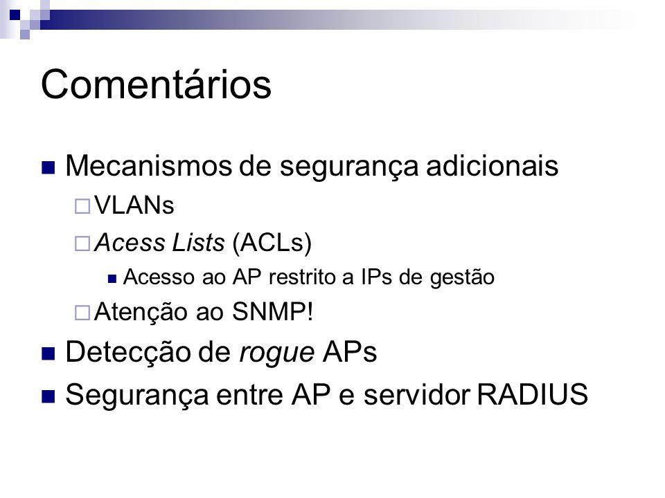 Comentários Mecanismos de segurança adicionais VLANs Acess Lists (ACLs) Acesso ao AP restrito a IPs de gestão Atenção ao SNMP! Detecção de rogue APs S