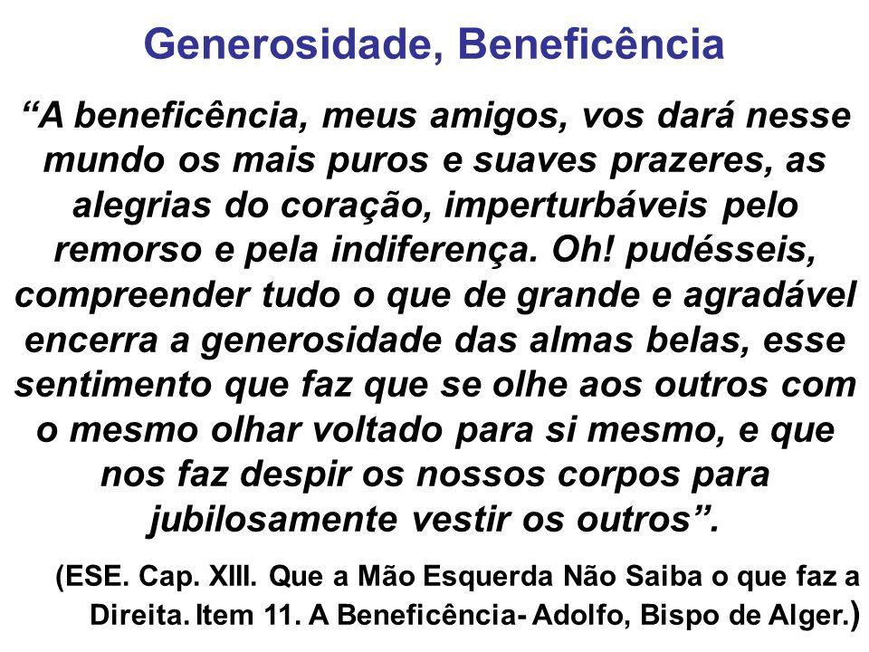 Generosidade, Beneficência A beneficência, meus amigos, vos dará nesse mundo os mais puros e suaves prazeres, as alegrias do coração, imperturbáveis p