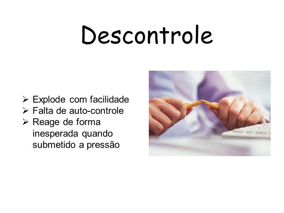 Descontrole Explode com facilidade Falta de auto-controle Reage de forma inesperada quando submetido a pressão