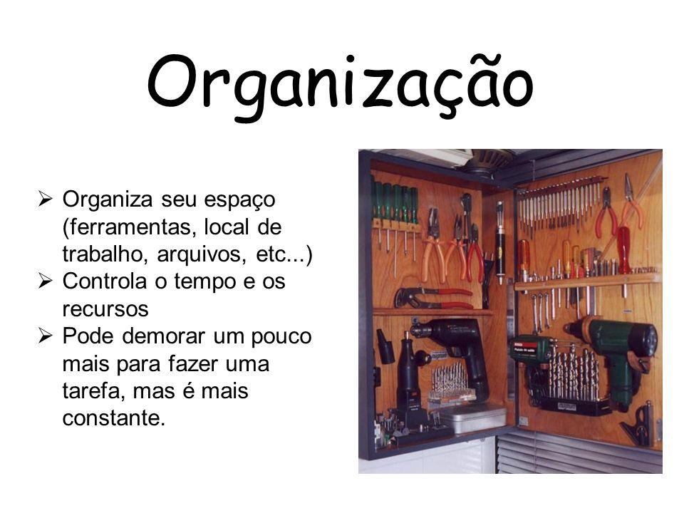 Organização Organiza seu espaço (ferramentas, local de trabalho, arquivos, etc...) Controla o tempo e os recursos Pode demorar um pouco mais para faze