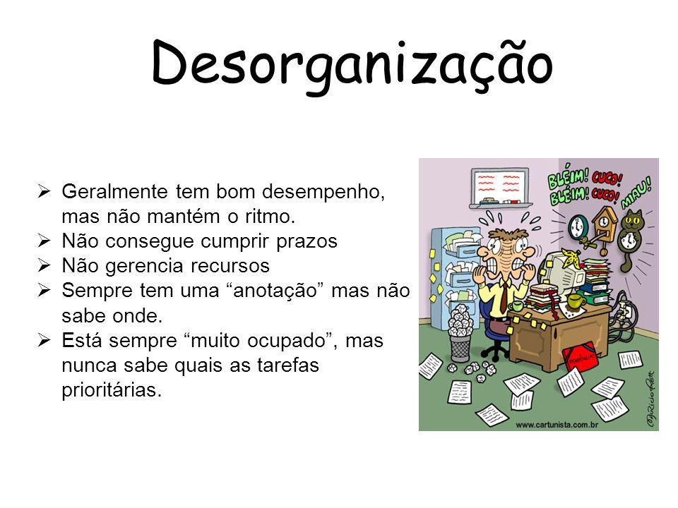 Desorganização Geralmente tem bom desempenho, mas não mantém o ritmo. Não consegue cumprir prazos Não gerencia recursos Sempre tem uma anotação mas nã