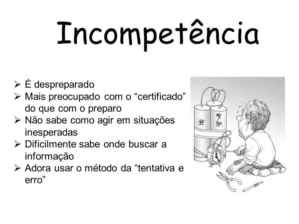 Incompetência É despreparado Mais preocupado com o certificado do que com o preparo Não sabe como agir em situações inesperadas Dificilmente sabe onde