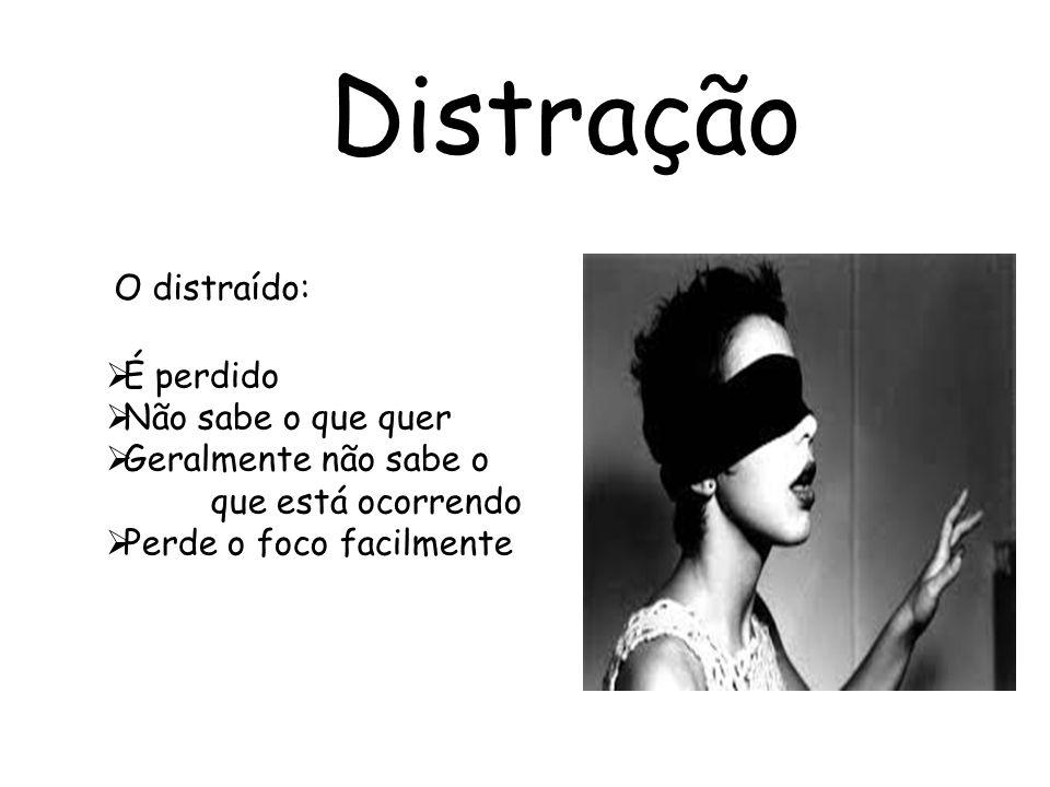 Distração É perdido Não sabe o que quer Geralmente não sabe o que está ocorrendo Perde o foco facilmente O distraído: