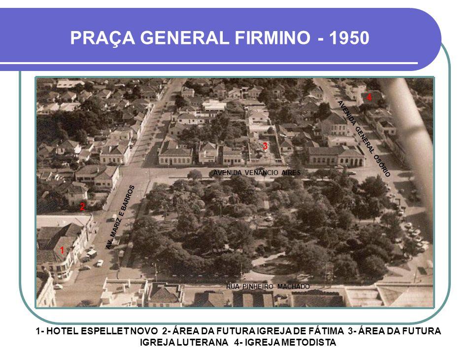 1- CORREIOS 2- PREFEITURA 3- BANCO DA PROVÍNCIA 4- BANCO DO COMÉRCIO 5- HOTEL ESPELLET 6- BANCO DO RIO GRANDE PRAÇA GENERAL FIRMINO - 1940 1 234 5 6 A